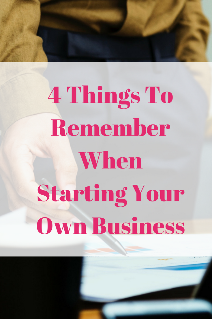 4 Things To Remember When Starting Your Own Business