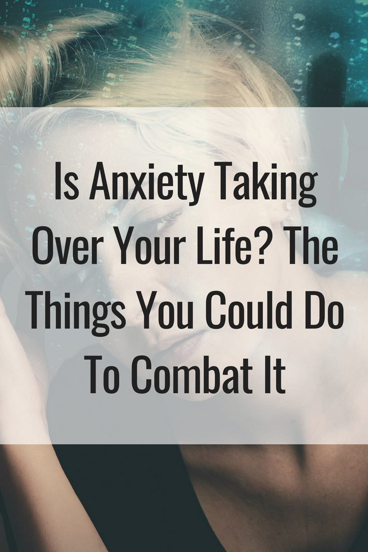 Is Anxiety Taking Over Your Life_ The Things You Could Do To Combat It