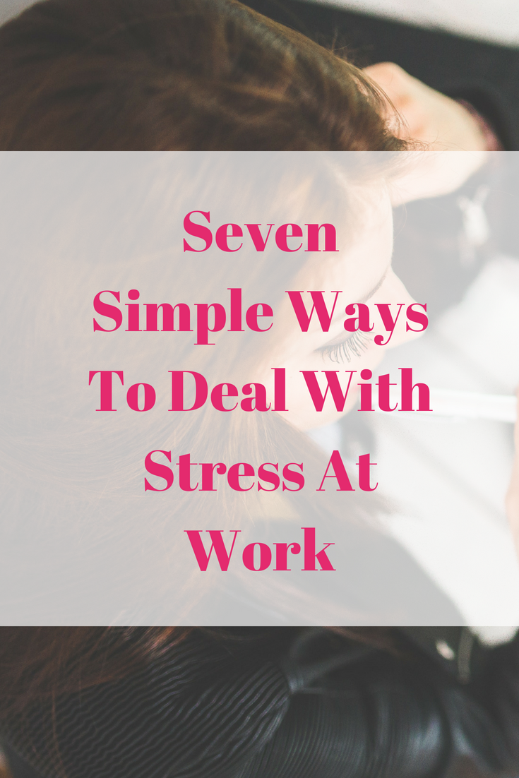 Seven Simple Ways To Deal With Stress At Work