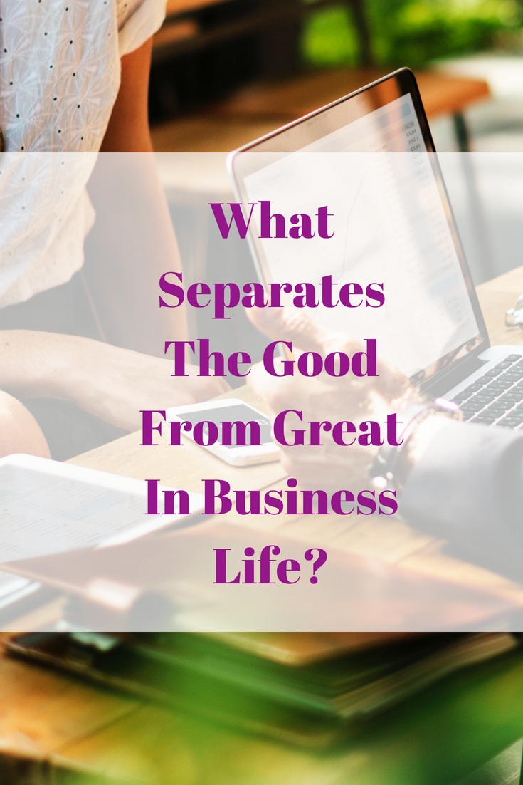What Separates The Good From Great In Business Life?
