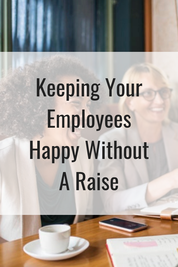 Keeping Your Employees Happy Without A Raise