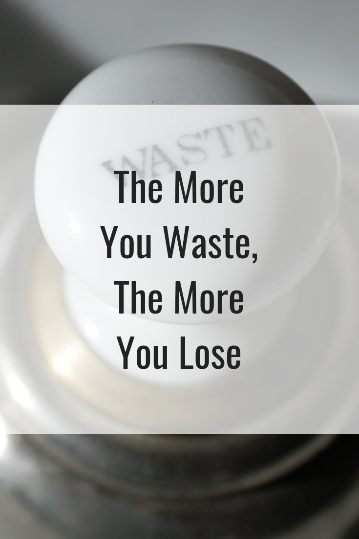 The More You Waste, The More You Lose
