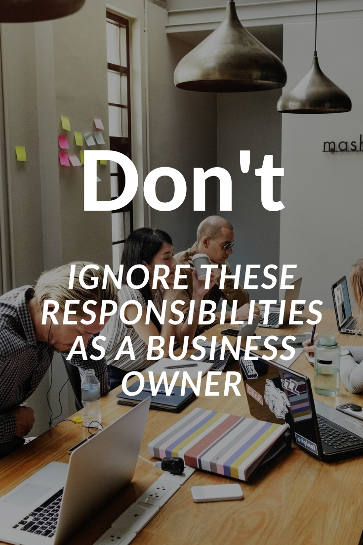 Don't Ignore These Responsibilities As A Business Owner