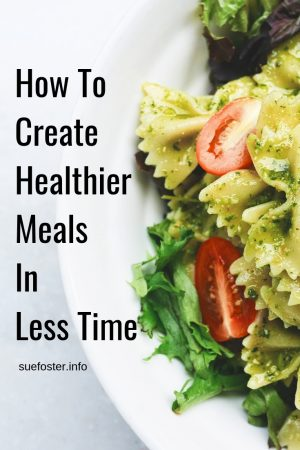 How To Create Healthier Meals In Less Time