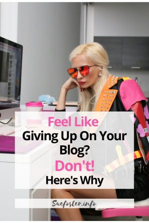 Feel Like Giving Up On Your Blog? Don't! Here's Why