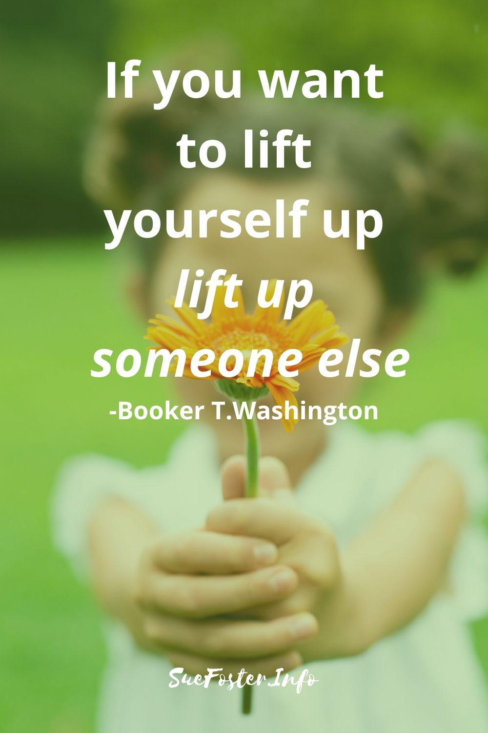 If you want to lift yourself up lift up someone else.